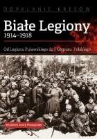 Białe Legiony 1914-1918. Od Legionu Puławskiego do I Korpusu Polskiego