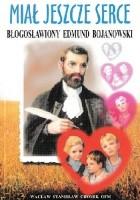 Miał jeszcze serce. Błogosławiony Edmund Bojanowski