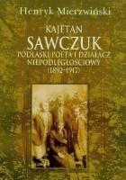 Kajetan Sawczuk podlaski poeta i działacz niepodległościowy 1892-1917