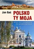 Polsko Ty Moja. Spod Tatr wysokich do wydm Bałtyku