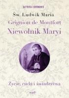 Św. Ludwik Maria Grignion de Montfort. Niewolnik Maryi. Życie, cuda i świadectwa