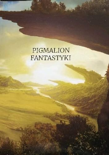 Okładka książki Pigmalion fantastyki. Jubileuszowy zbiór opowiadań konkursowych.