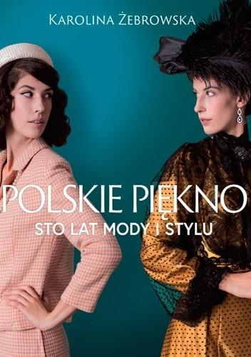 caafd046d6 Polskie piękno. Sto lat mody i stylu - Karolina Żebrowska (4864841 ...