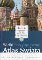 Wielki Encyklopedyczny Atlas Świata - Europa Wschodnia i Azja Północna (Tom 6)