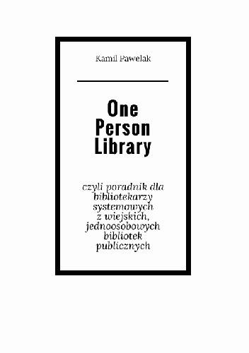 Okładka książki One Person Library, czyli poradnik dla bibliotekarzy systemowych z wiejskich, jednoosobowych bibliotek publicznych.