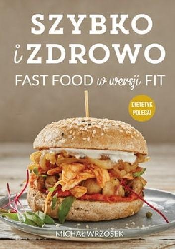 Okładka książki Szybko i zdrowo. Fast food w wersji fit