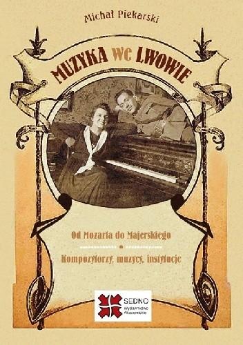 Okładka książki Muzyka we Lwowie. Od Mozarta do Majerskiego. Kompozytorzy, muzycy, instytucje