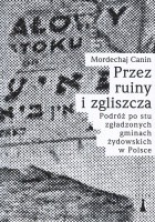 Przez ruiny i zgliszcza. Podróż po stu zgładzonych gminach żydowskich w Polsce
