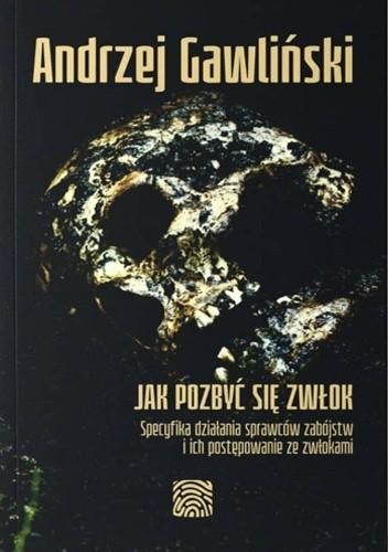 Okładka książki Jak pozbyć się zwłok. Specyfika działania sprawców zabójstw i ich postępowanie ze zwłokami