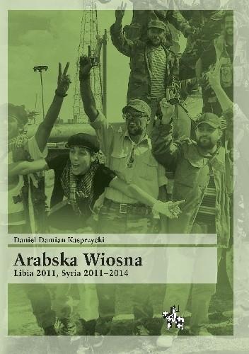 Okładka książki Arabska Wiosna. Libia 2011, Syria 2011-2014.