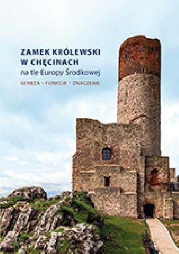 Okładka książki Zamek Królewski w Chęcinach na tle Europy Środkowej. Geneza, funkcje, znaczenie