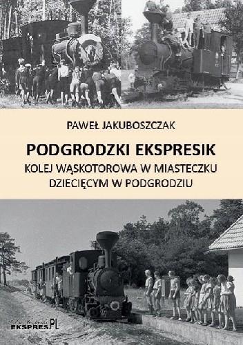 Okładka książki Podgrodzki Ekspresik. Kolej wąskotorowa w miasteczku dziecięcym w Podgrodziu.