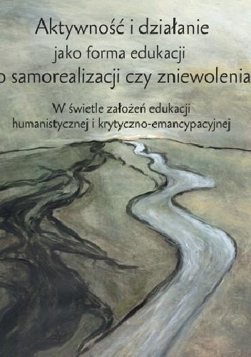 Okładka książki Aktywność i działanie jako forma edukacji do samorealizacji czy zniewolenia? W świetle założeń edukacji humanistycznej i krytyczno-emancypacyjnej