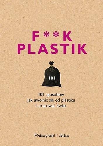 Okładka książki F**k plastik. 101 sposobów jak uwolnić się od plastiku i uratować świat