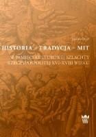 Historia - Tradycja - Mit. W pamięci kulturowej szlachty Rzeczypospolitej XVI-XVIII wieku