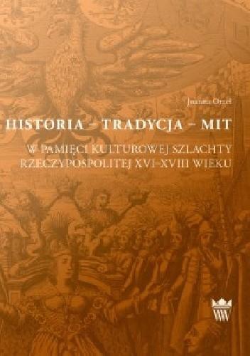 Okładka książki Historia - Tradycja - Mit. W pamięci kulturowej szlachty Rzeczypospolitej XVI-XVIII wieku