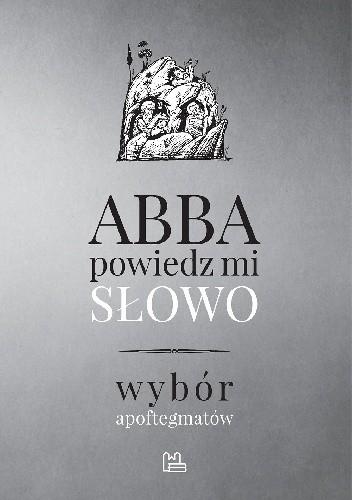 Okładka książki Abba, powiedz mi słowo. Wybór apoftegmatów