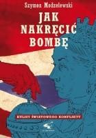 Jak nakręcić bombę. Kulisy światowego konfliktu