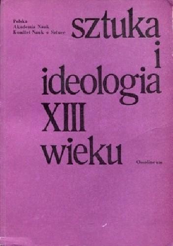 Okładka książki Sztuka i ideologia XIII wieku: materialy sympozjum Komitetu nauk o sztuce... Warszawa, 5 i 6 IV 1971 r.