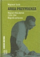 Arka Przymierza.Wojciech Wasiutyński 1910-1994. Biografia polityczna