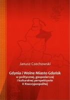Gdynia i Wolne Miasto Gdańsk w politycznej, gospodarczej i kulturalnej perspektywie II Rzeczypospolitej