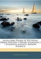 Jagiellonki polskie w XVI wieku. Obrazy rodziny i dworu Zygmunta I i Zygmunta Augusta Królów Polskich. Tom 1
