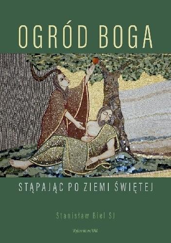 Okładka książki Ogród Boga Stąpając po Ziemi Świętej