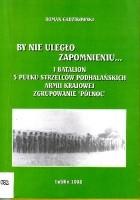 """By nie uległo zapomnieniu... I Batalion 5 Pułku Strzelców Podhalańskich Armii Krajowej - Zgrupowanie """"Północ"""""""