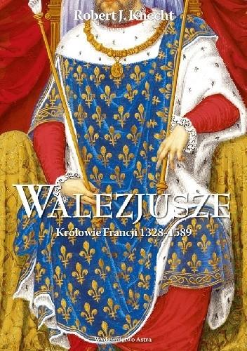 Okładka książki Walezjusze. Królowie Francji 1328-1589