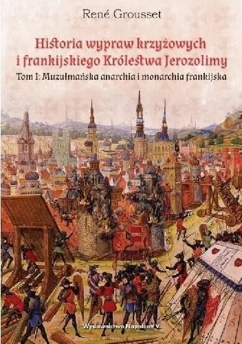 Okładka książki Historia wypraw krzyżowych i frankijskiego Królestwa Jerozolimy. Tom I. Muzułmańska anarchia i monarchia frankijska
