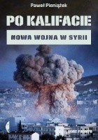 Po kalifacie. Nowa wojna w Syrii