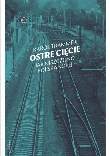 Okładka książki Ostre cięcie. Jak niszczono polską kolej