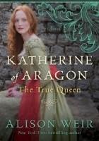 Katherine of Aragón: The True Queen