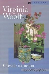 Chwile istnienia. Eseje autobiograficzne Woolf Virginia