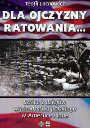 Okładka książki Dla ojczyzny ratowania Szkice z dziejów wychodźstwa polskiego w Ameryce i inne