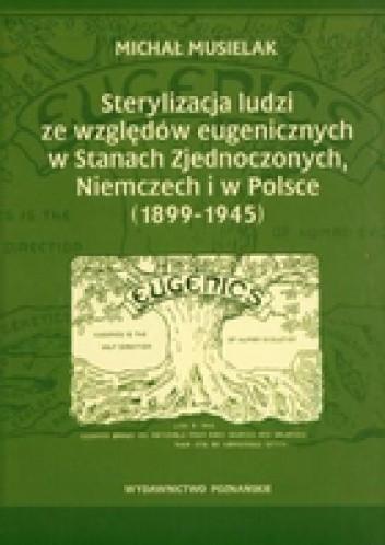 Okładka książki Sterylizacja ludzi ze względów eugenicznych w Stanach zjednoczonych, Niemczech i w Polsce (1899-1945)