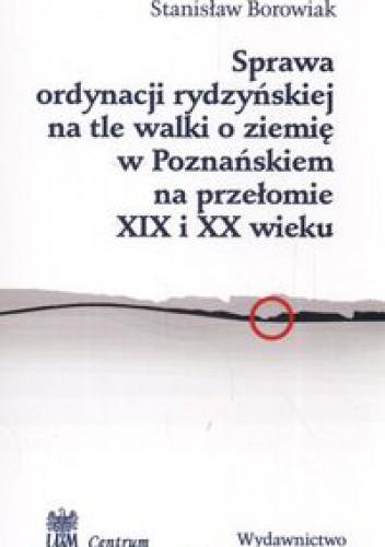 Okładka książki Sprawa ordynacji rydzyńskiej na tle walki o ziemię w Poznańskiem na przełomie XIX i XX wieku - Borowiak Stanisław