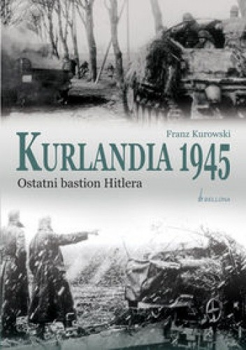 Okładka książki Kurlandia 1945. Ostatni bastion Hitlera.