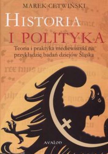 Okładka książki Historia i polityka. Teoria i praktyka mediewistyki na przykładzie badań dziejów Śląska