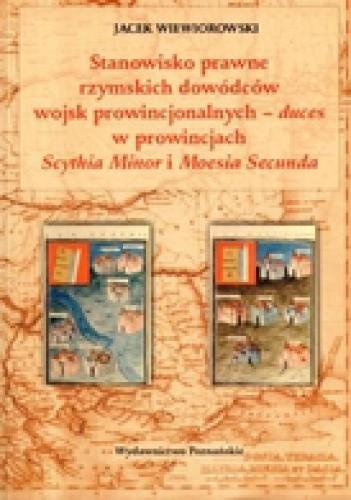 Okładka książki Stanowisko prawne rzymskich dowódców wojsk prowincjonalnych - duces w prowincjach Scythia Minor i Moesia Secunda
