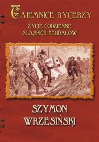 Okładka książki Tajemnice rycerzy. Życie codzienne śląskich feudałów