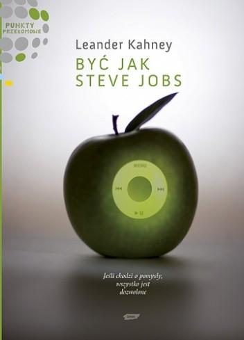 Okładka książki Być jak Steve Jobs. Jeśli chodzi o pomysły, wszystko jest dozwolone.