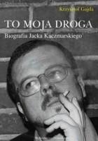 To moja droga. Biografia Jacka Kaczmarskiego