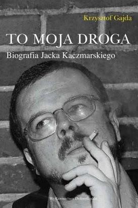 Okładka książki To moja droga. Biografia Jacka Kaczmarskiego