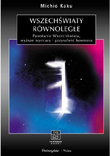 Okładka książki Wszechświaty równoległe. Powstanie Wszechświata, wyższe wymiary i przyszłość kosmosu