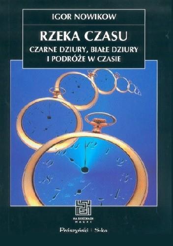 Okładka książki Rzeka czasu. Czarne dziury, białe dziury i podróże w czasie