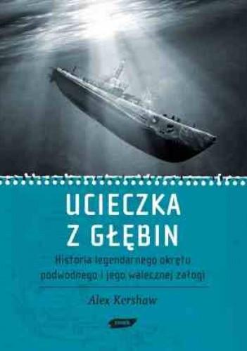 Okładka książki Ucieczka z głębin. Historia legendarnego  okrętu podwodnego i jego walecznej załogi