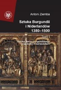 Okładka książki Sztuka Burgundii i Niderlandów 1380-1500. T. I: Sztuka dworu burgundzkiego oraz miast niderlandzkich