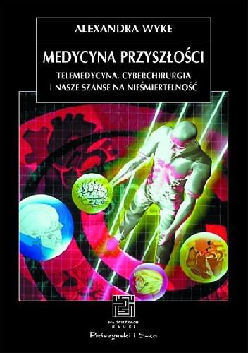 Okładka książki Medycyna przyszłości. Telemedycyna, cyberchirurgia i nasze szanse na nieśmiertelność