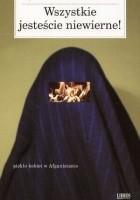 Wszystkie jesteście niewierne! Piekło kobiet w Afganistanie